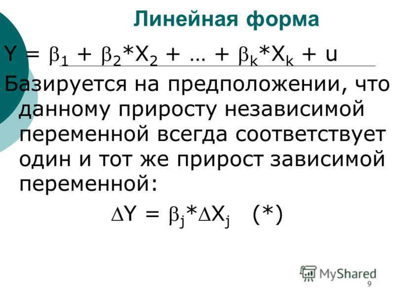 9 Линейная форма Y = 1 + 2 *X 2 + … + k *X k + u Базируется на предположении, что данному приросту независимой переменной всегда соответствует один и тот же прирост зависимой переменной: Y = j *X j (*)