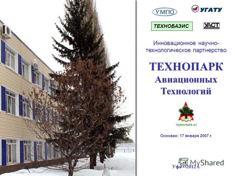 ТЕХНОПАРКАвиационныхТехнологий Уфа – 2012 г. Инновационное научно- технологическое партнерство ТЕХНОПАРК-АТ Основан: 17 января 2007 г. ТЕХНОБАЗИС