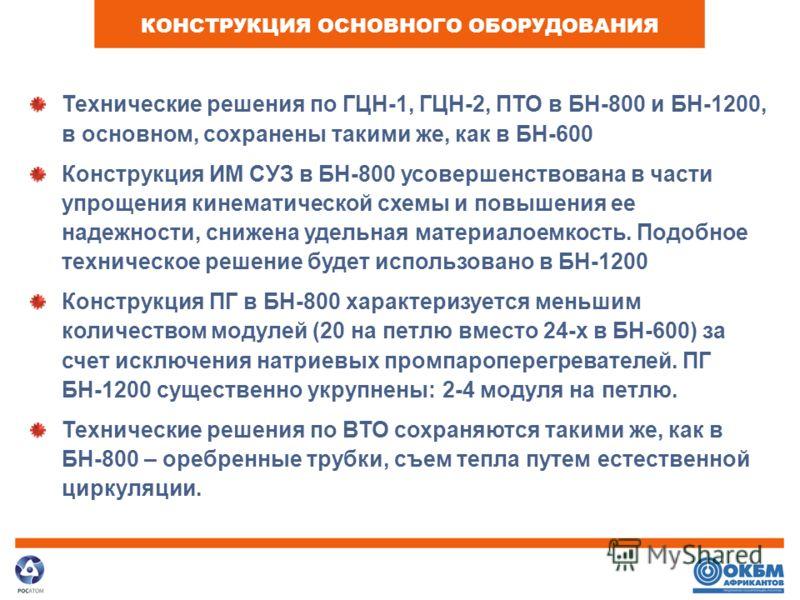 КОНСТРУКЦИЯ ОСНОВНОГО ОБОРУДОВАНИЯ Технические решения по ГЦН-1, ГЦН-2, ПТО в БН-800 и БН-1200, в основном, сохранены такими же, как в БН-600 Конструкция ИМ СУЗ в БН-800 усовершенствована в части упрощения кинематической схемы и повышения ее надежнос