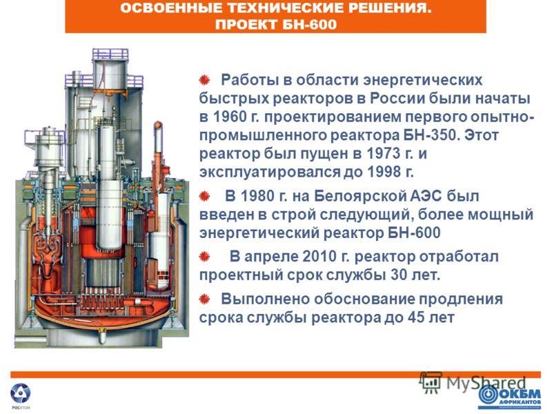 ОСВОЕННЫЕ ТЕХНИЧЕСКИЕ РЕШЕНИЯ. ПРОЕКТ БН-600 Работы в области энергетических быстрых реакторов в России были начаты в 1960 г. проектированием первого опытно- промышленного реактора БН-350. Этот реактор был пущен в 1973 г. и эксплуатировался до 1998 г