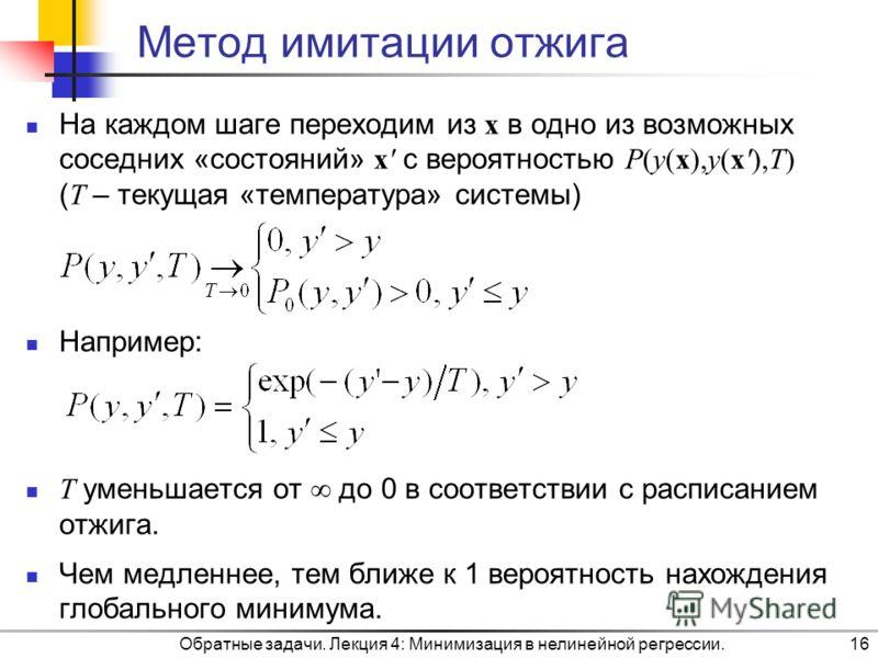 Метод имитации отжига На каждом шаге переходим из x в одно из возможных соседних «состояний» x с вероятностью P(y(x),y(x),T) ( T – текущая «температура» системы) Например: T уменьшается от до 0 в соответствии с расписанием отжига. Чем медленнее, тем