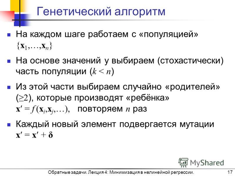 Генетический алгоритм На каждом шаге работаем с «популяцией» {x 1,…,x n } На основе значений y выбираем (стохастически) часть популяции ( k < n ) Из этой части выбираем случайно «родителей» ( 2 ), которые производят «ребёнка» x = f (x i,x j,…), повто