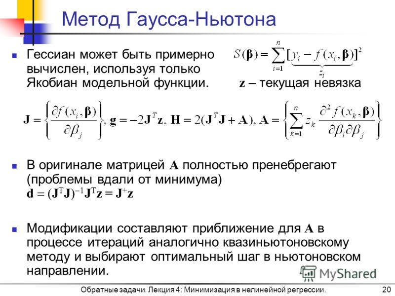 Обратные задачи. Лекция 4: Минимизация в нелинейной регрессии.20 Метод Гаусса-Ньютона Гессиан может быть примерно вычислен, используя только Якобиан модельной функции. z – текущая невязка В оригинале матрицей A полностью пренебрегают (проблемы вдали