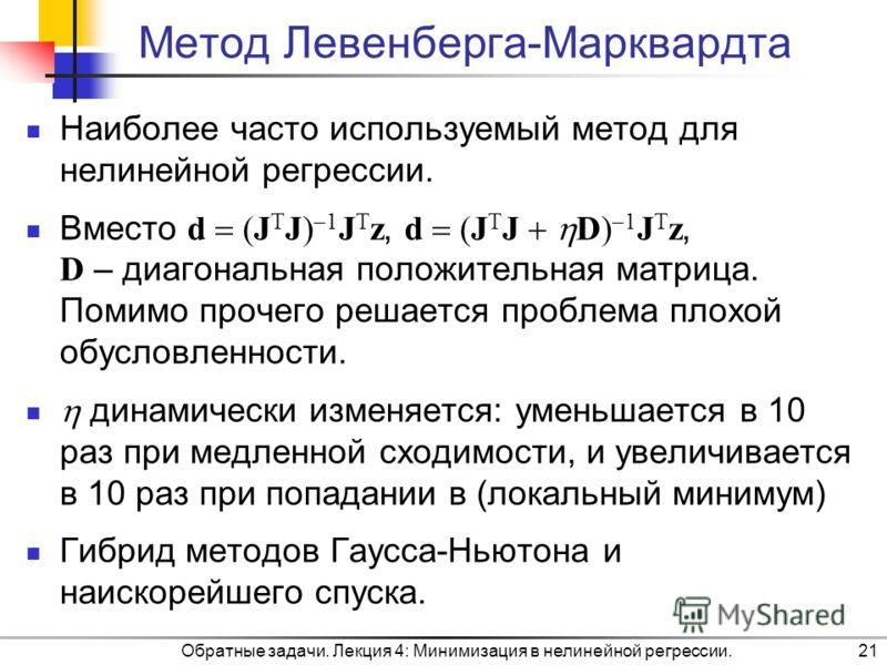 Обратные задачи. Лекция 4: Минимизация в нелинейной регрессии.21 Метод Левенберга-Марквардта Наиболее часто используемый метод для нелинейной регрессии. Вместо d (J T J) 1 J T z, d (J T J D) 1 J T z, D – диагональная положительная матрица. Помимо про