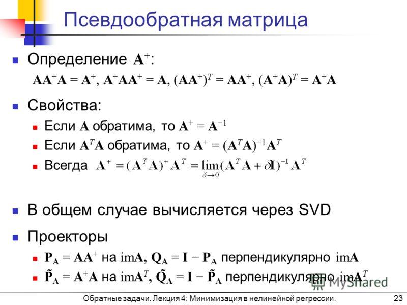 Псевдообратная матрица Определение A + : AA + A = A +, A + AA + = A, (AA + ) T = AA +, (A + A) T = A + A Свойства: Если A обратима, то A + = A 1 Если A T A обратима, то A + = (A T A) 1 A T Всегда В общем случае вычисляется через SVD Проекторы P A = A