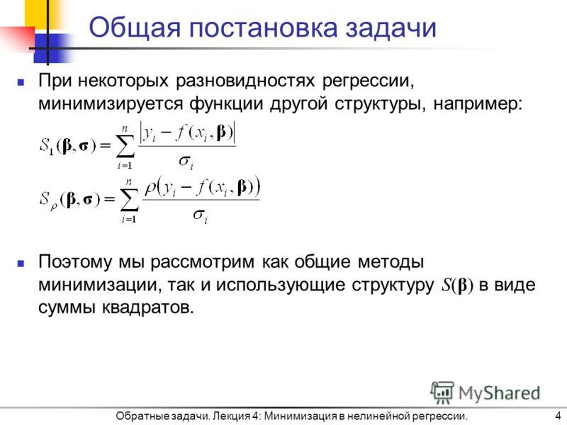Обратные задачи. Лекция 4: Минимизация в нелинейной регрессии.4 Общая постановка задачи При некоторых разновидностях регрессии, минимизируется функции другой структуры, например: Поэтому мы рассмотрим как общие методы минимизации, так и использующие