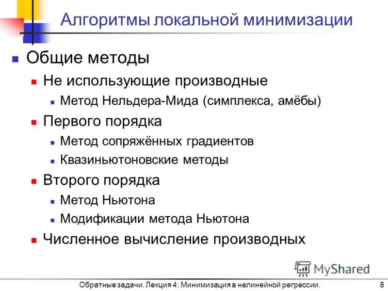 Обратные задачи. Лекция 4: Минимизация в нелинейной регрессии.8 Алгоритмы локальной минимизации Общие методы Не использующие производные Метод Нельдера-Мида (симплекса, амёбы) Первого порядка Метод сопряжённых градиентов Квазиньютоновские методы Втор