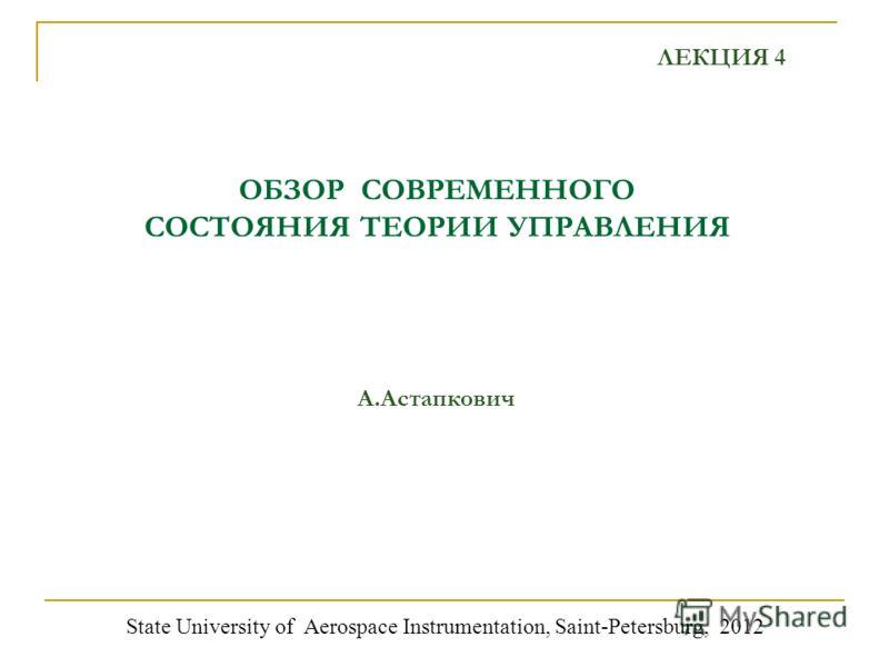ОБЗОР СОВРЕМЕННОГО СОСТОЯНИЯ ТЕОРИИ УПРАВЛЕНИЯ А.Астапкович State University of Aerospace Instrumentation, Saint-Petersburg, 2012 ЛЕКЦИЯ 4