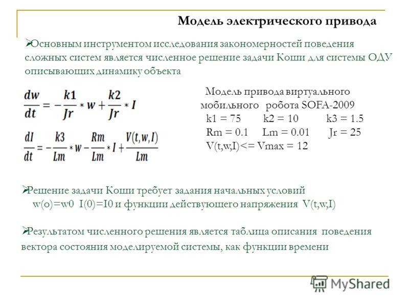 Модель электрического привода Решение задачи Коши требует задания начальных условий w(o)=w0 I(0)=I0 и функции действующего напряжения V(t,w,I) Результатом численного решения является таблица описания поведения вектора состояния моделируемой системы,