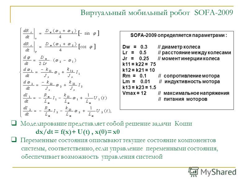 Виртуальный мобильный робот SOFA-2009 SOFA-2009 определяется параметрами : Dw = 0.3 // диаметр колеса Lr = 0.5 // расстояние между колесами Jr = 0.25 // момент инерции колеса k11 = k22 = 75 k12 = k21 = 10 Rm = 0.1 // сопротивление мотора Lm = 0.01 //