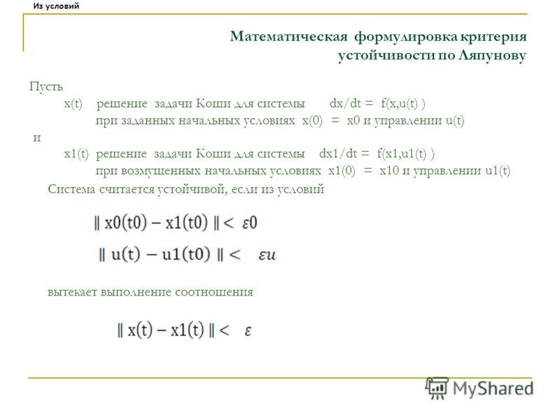 Из условий Математическая формулировка критерия устойчивости по Ляпунову Пусть x(t) решение задачи Коши для системы dx/dt = f(x,u(t) ) при заданных начальных условиях x(0) = x0 и управлении u(t) и x1(t) решение задачи Коши для системы dx1/dt = f(x1,u