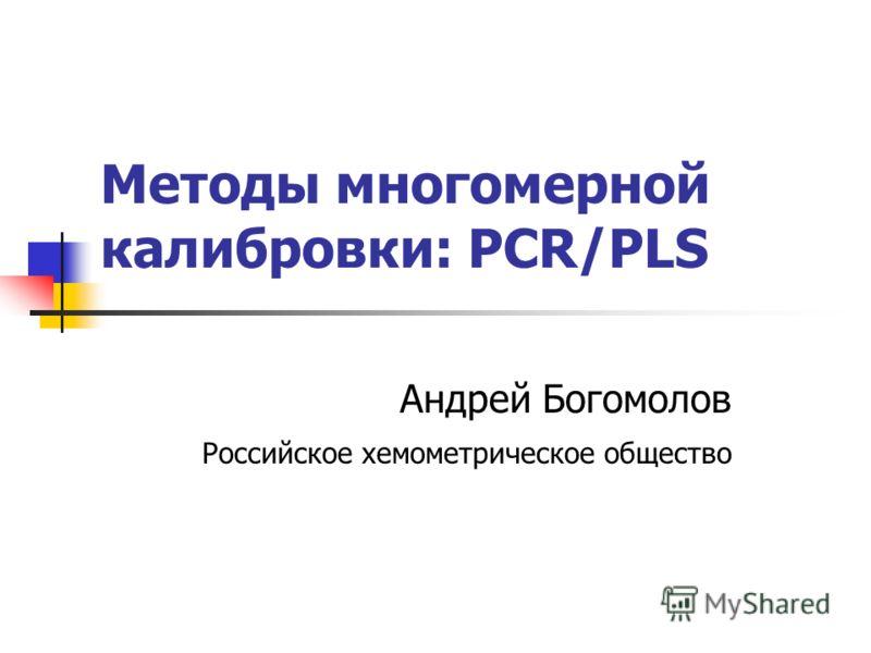 Проекционные методы в линейном регрессионном анализе: PCR-PLS Андрей Богомолов Российское хемометрическое общество Методы многомерной калибровки: PCR/PLS