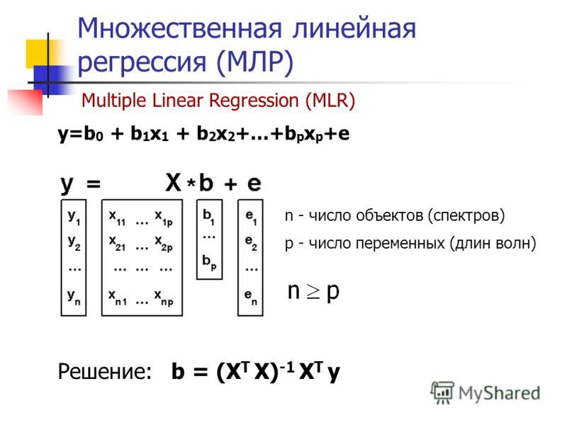 Множественная линейная регрессия (МЛР) Multiple Linear Regression (MLR) Решение: b = (X T X) -1 X T y n - число объектов (спектров) p - число переменных (длин волн) y=b 0 + b 1 x 1 + b 2 x 2 +…+b p x p +e