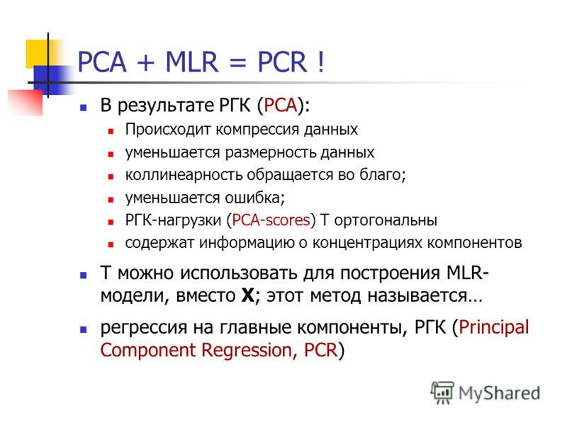 PCA + MLR = PCR ! В результате РГК (PCA): Происходит компрессия данных уменьшается размерность данных коллинеарность обращается во благо; уменьшается ошибка; РГК-нагрузки (PCA-scores) T ортогональны содержат информацию о концентрациях компонентов T м