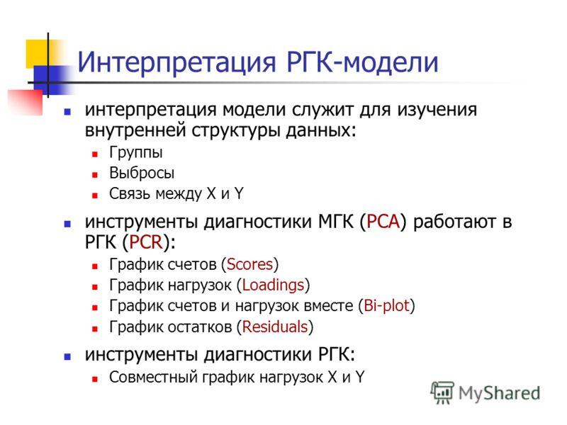 Интерпретация РГК-модели интерпретация модели служит для изучения внутренней структуры данных: Группы Выбросы Связь между X и Y инструменты диагностики МГК (PCA) работают в РГК (PCR): График счетов (Scores) График нагрузок (Loadings) График счетов и