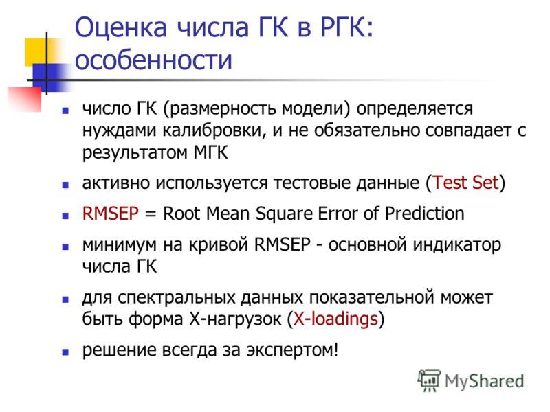 Оценка числа ГК в РГК: особенности число ГК (размерность модели) определяется нуждами калибровки, и не обязательно совпадает с результатом МГК активно используется тестовые данные (Test Set) RMSEP = Root Mean Square Error of Prediction минимум на кри