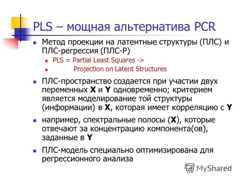PLS – мощная альтернатива PCR Метод проекции на латентные структуры (ПЛС) и ПЛС-регрессия (ПЛС-Р) PLS = Partial Least Squares -> Projection on Latent Structures ПЛС-пространство создается при участии двух переменных X и Y одновременно; критерием явля