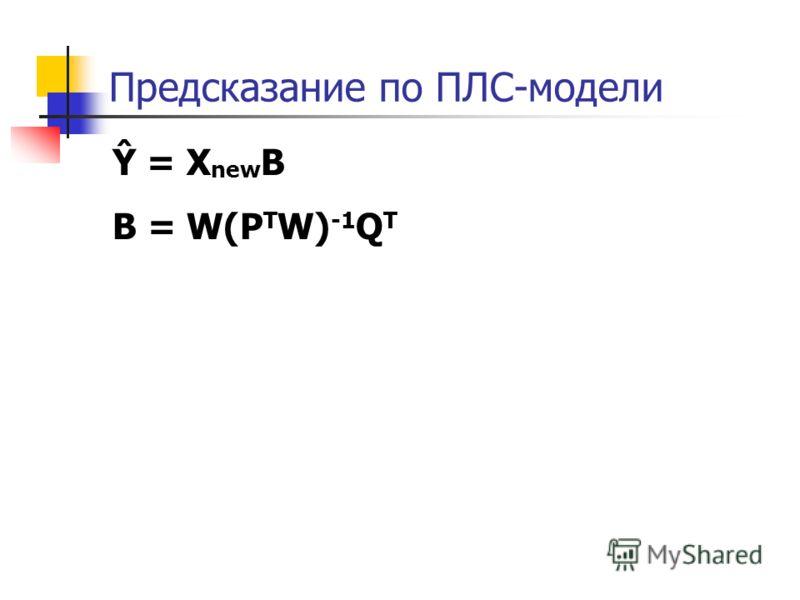 Предсказание по ПЛС-модели Ŷ = X new B B = W(P T W) -1 Q T