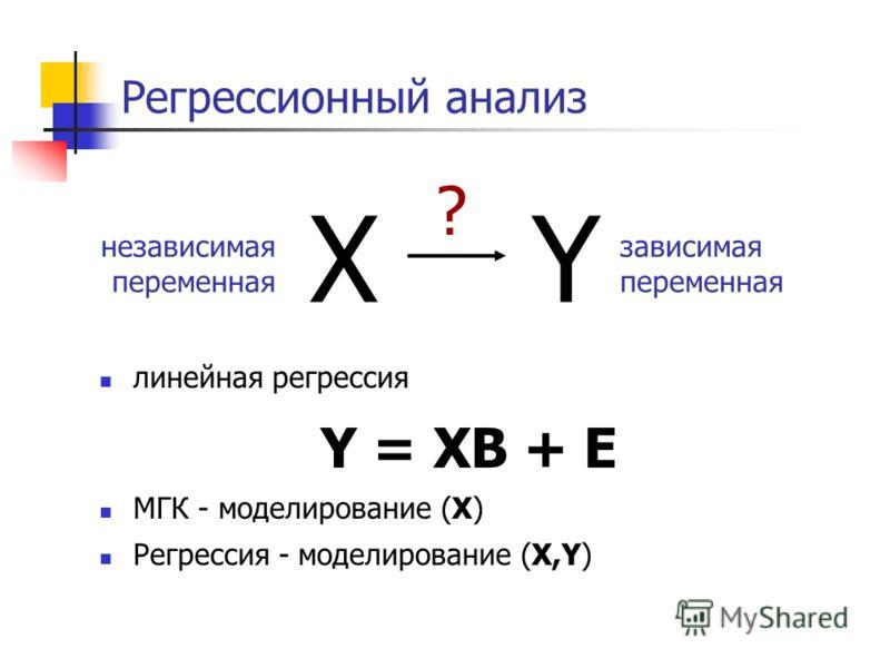Регрессионный анализ XY ? зависимая переменная независимая переменная линейная регрессия Y = XB + E МГК - моделирование (X) Регрессия - моделирование (X,Y)