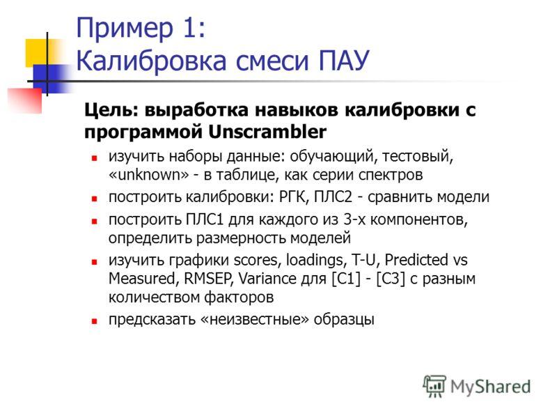 Пример 1: Калибровка смеси ПАУ Цель: выработка навыков калибровки с программой Unscrambler изучить наборы данные: обучающий, тестовый, «unknown» - в таблице, как серии спектров построить калибровки: РГК, ПЛС2 - сравнить модели построить ПЛС1 для кажд