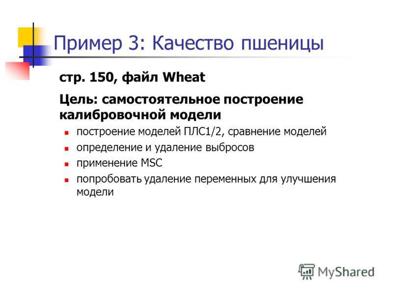 Пример 3: Качество пшеницы стр. 150, файл Wheat Цель: самостоятельное построение калибровочной модели построение моделей ПЛС1/2, сравнение моделей определение и удаление выбросов применение MSC попробовать удаление переменных для улучшения модели