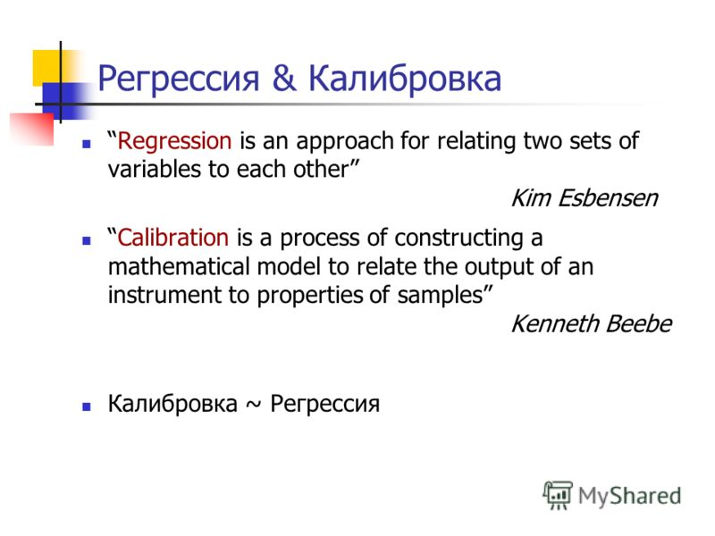 Регрессия & Калибровка Regression is an approach for relating two sets of variables to each other Kim Esbensen Calibration is a process of constructing a mathematical model to relate the output of an instrument to properties of samples Kenneth Beebe