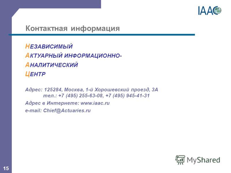 15 Контактная информация Н ЕЗАВИСИМЫЙ А КТУАРНЫЙ ИНФОРМАЦИОННО- А НАЛИТИЧЕСКИЙ Ц ЕНТР Адрес: 125284, Москва, 1-й Хорошевский проезд, 3А тел.: +7 (495) 255-63-08, +7 (495) 945-41-31 Адрес в Интернете: www.iaac.ru e-mail: Chief@Actuaries.ru