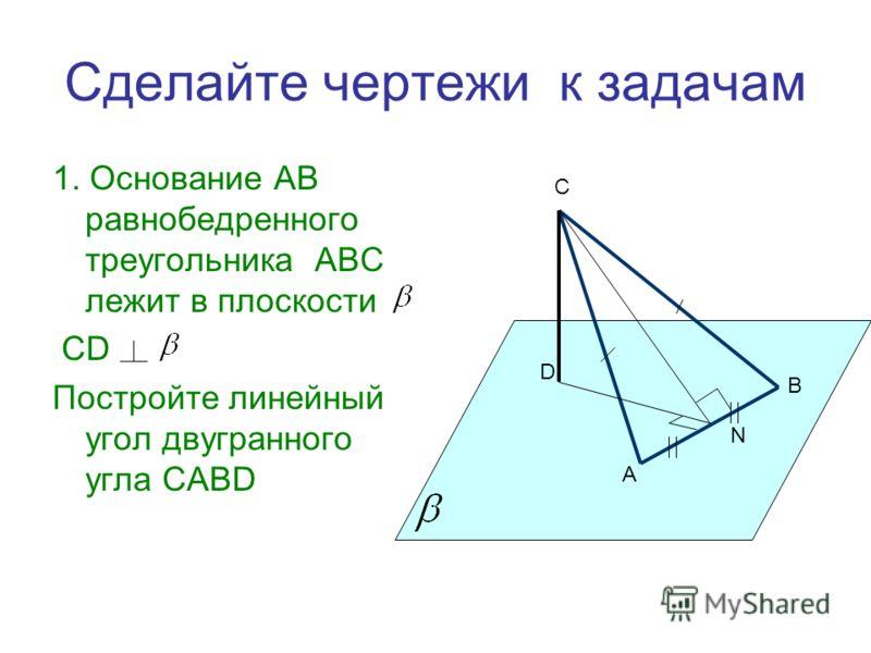 Сделайте чертежи к задачам 1. Основание AB равнобедренного треугольника ABC лежит в плоскости CD Постройте линейный угол двугранного угла CABD С D А В N