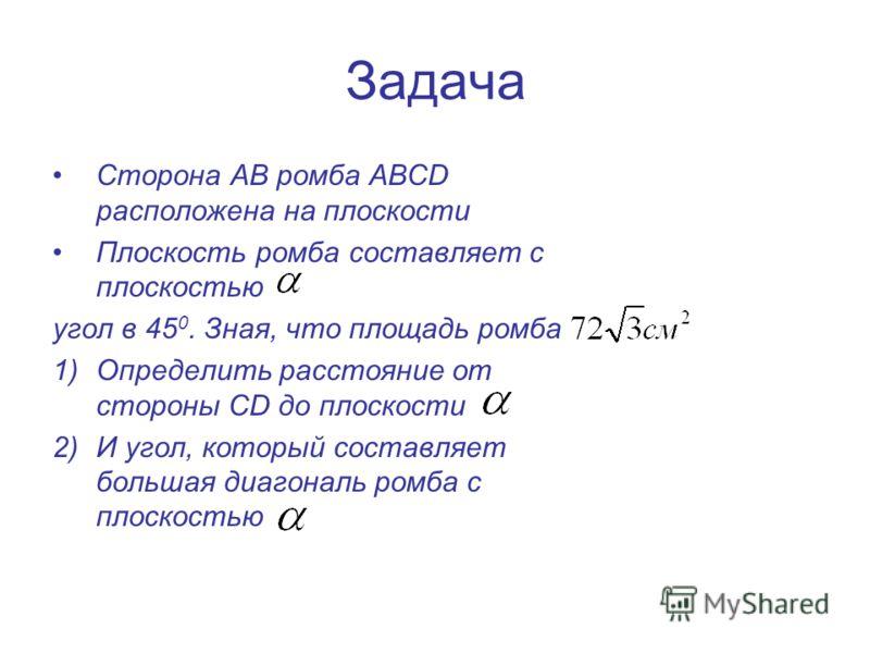Задача Сторона АВ ромба АВСD расположена на плоскости Плоскость ромба составляет с плоскостью угол в 45 0. Зная, что площадь ромба 1)Определить расстояние от стороны СD до плоскости 2)И угол, который составляет большая диагональ ромба с плоскостью