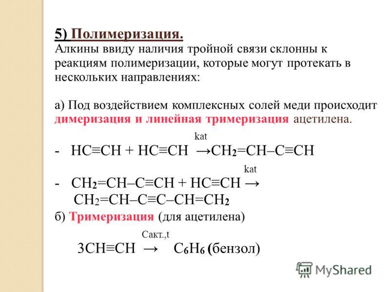 5) Полимеризация. Алкины ввиду наличия тройной связи склонны к реакциям полимеризации, которые могут протекать в нескольких направлениях: a) Под воздействием комплексных солей меди происходит димеризация и линейная тримеризация ацетилена. kat - HCCH