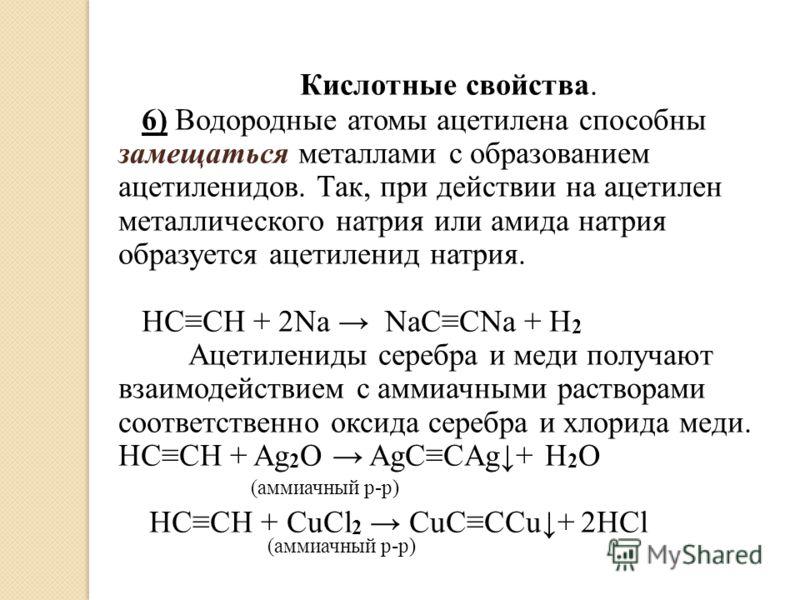 Кислотные свойства. 6) Водородные атомы ацетилена способны замещаться металлами с образованием ацетиленидов. Так, при действии на ацетилен металлического натрия или амида натрия образуется ацетиленид натрия. HCCH + 2Na NaCCNa + H 2 Ацетилениды серебр