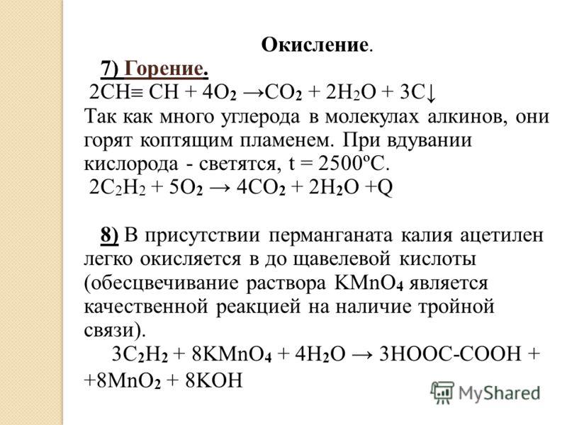 Окисление. 7) Горение. 2СН СН + 4O 2 CO 2 + 2H 2 O + 3C Так как много углерода в молекулах алкинов, они горят коптящим пламенем. При вдувании кислорода - светятся, t = 2500ºC. 2C 2 H 2 + 5O 2 4CO 2 + 2H 2 O +Q 8) В присутствии перманганата калия ацет