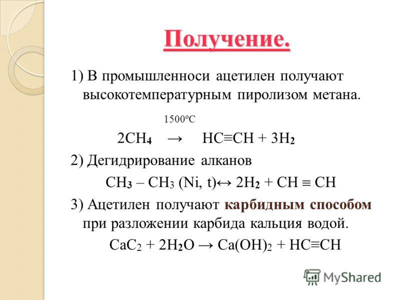 Получение. 1) В промышленноси ацетилен получают высокотемпературным пиролизом метана. 1500ºС 2CH 4 HCCH + 3H 2 2) Дегидрирование алканов CH 3 – CH 3 (Ni, t) 2H 2 + CH CH 3) Ацетилен получают карбидным способом при разложении карбида кальция водой. Ca