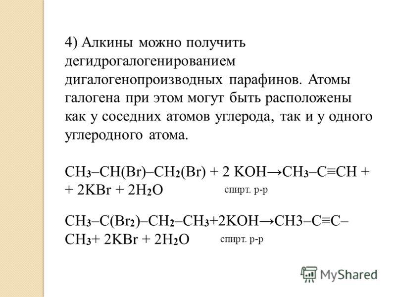 4) Алкины можно получить дегидрогалогенированием дигалогенопроизводных парафинов. Атомы галогена при этом могут быть расположены как у соседних атомов углерода, так и у одного углеродного атома. СH 3 –CH(Br)–CH 2 (Br) + 2 KOHCH 3 –CCH + + 2KBr + 2H 2