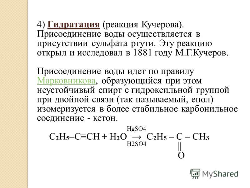 4) Гидратация (реакция Кучерова). Присоединение воды осуществляется в присутствии сульфата ртути. Эту реакцию открыл и исследовал в 1881 году М.Г.Кучеров. Присоединение воды идет по правилу Марковникова, образующийся при этом неустойчивый спирт с гид