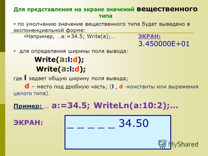 Для представления на экране значений вещественного типа по умолчанию значение вещественного типа будет выведено в экспоненциальной форме: Например, …a:=34.5; Write(a);…ЭКРАН: 3.450000E+01 для определения ширины поля вывода: Write( a :l:d); где l зада