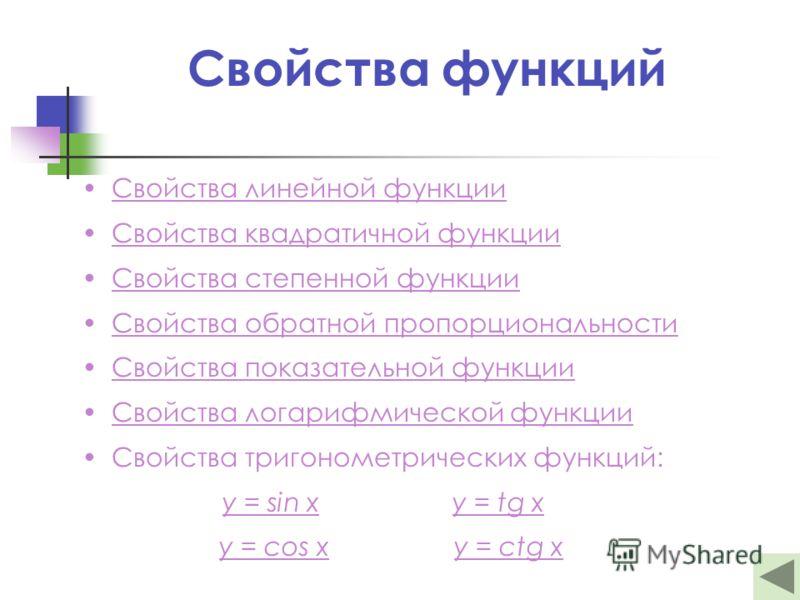 Свойства функций Свойства линейной функции Свойства квадратичной функции Свойства степенной функции Свойства обратной пропорциональности Свойства показательной функции Свойства логарифмической функции Свойства тригонометрических функций: y = sin xy =