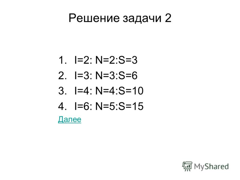 Решение задачи 2 1.I=2: N=2:S=3 2.I=3: N=3:S=6 3.I=4: N=4:S=10 4.I=6: N=5:S=15 Далее