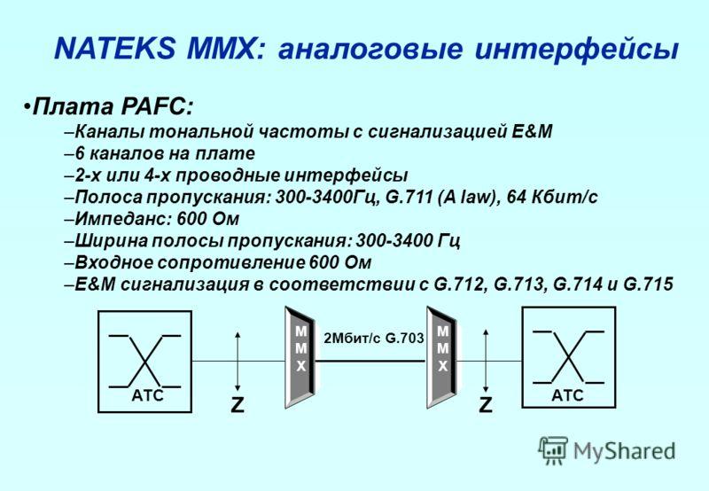 Плата PAFC: –Каналы тональной частоты с сигнализацией E&M –6 каналов на плате –2-х или 4-х проводные интерфейсы –Полоса пропускания: 300-3400Гц, G.711 (A law), 64 Кбит/с –Импеданс: 600 Ом –Ширина полосы пропускания: 300-3400 Гц –Входное сопротивление