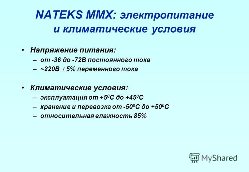 NATEKS MMX: э лектропитание и климатические условия Напряжение питания: –от -36 до -72В постоянного тока –~220В 5% переменного тока Климатические условия: –эксплуатация от +5 0 С до +45 0 С –хранение и перевозка от -50 0 С до +50 0 С –относительная в