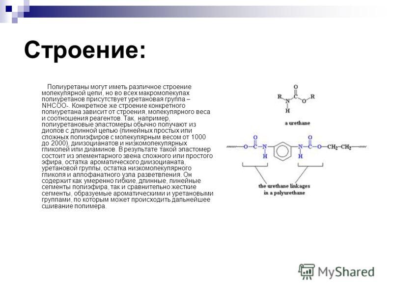 Строение: Полиуретаны могут иметь различное строение молекулярной цепи, но во всех макромолекулах полиуретанов присутствует уретановая группа – NHCOO-. Конкретное же строение конкретного полиуретана зависит от строения, молекулярного веса и соотношен