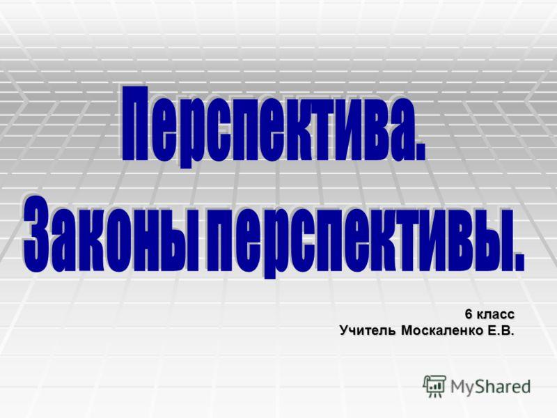 6 класс 6 класс Учитель Москаленко Е.В.