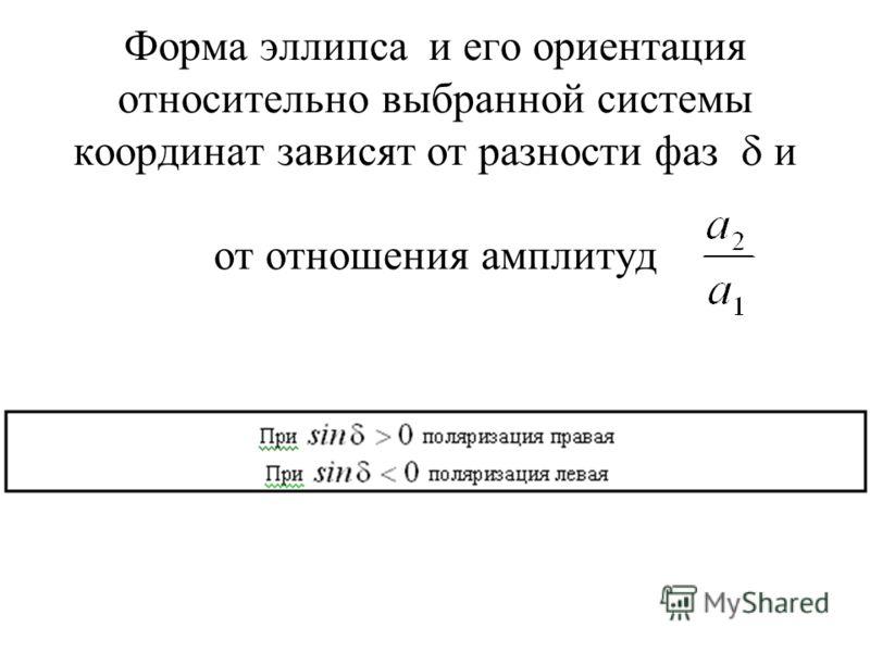 Форма эллипса и его ориентация относительно выбранной системы координат зависят от разности фаз и от отношения амплитуд