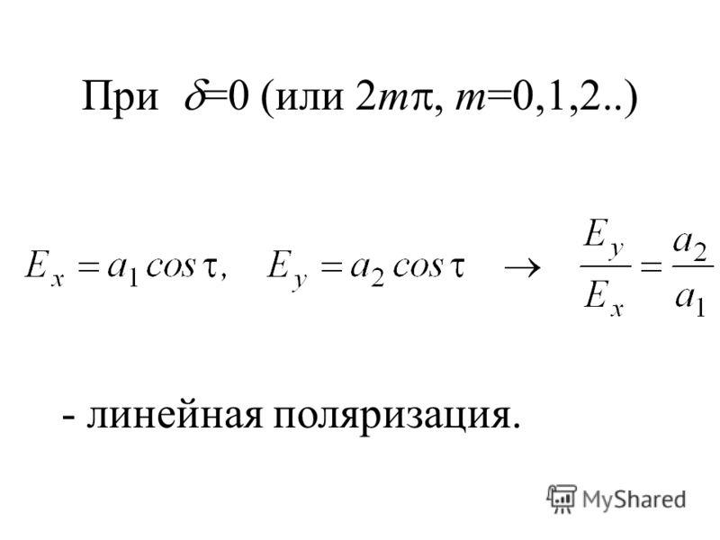 При =0 (или 2m, m=0,1,2..) - линейная поляризация.