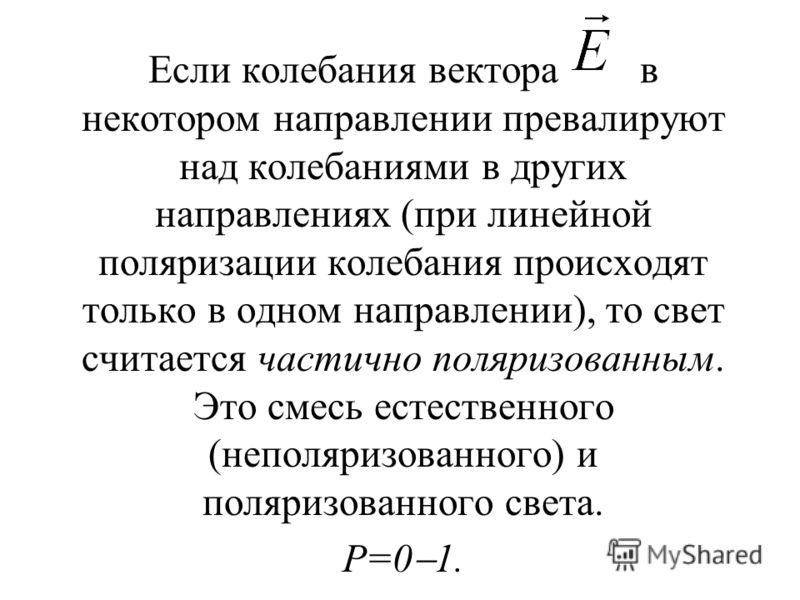 Если колебания вектора в некотором направлении превалируют над колебаниями в других направлениях (при линейной поляризации колебания происходят только в одном направлении), то свет считается частично поляризованным. Это смесь естественного (неполяриз