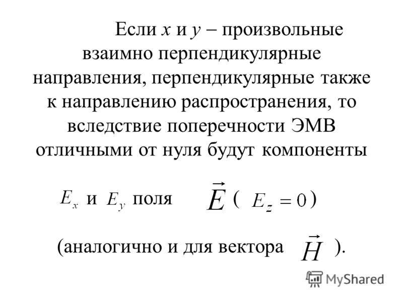 Если x и y произвольные взаимно перпендикулярные направления, перпендикулярные также к направлению распространения, то вследствие поперечности ЭМВ отличными от нуля будут компоненты и поля ( ) (аналогично и для вектора ).