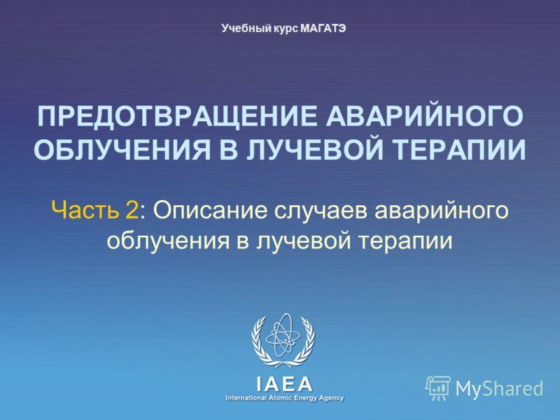 IAEA International Atomic Energy Agency Часть 2: Описание случаев аварийного облучения в лучевой терапии ПРЕДОТВРАЩЕНИЕ АВАРИЙНОГО ОБЛУЧЕНИЯ В ЛУЧЕВОЙ ТЕРАПИИ Учебный курс МАГАТЭ