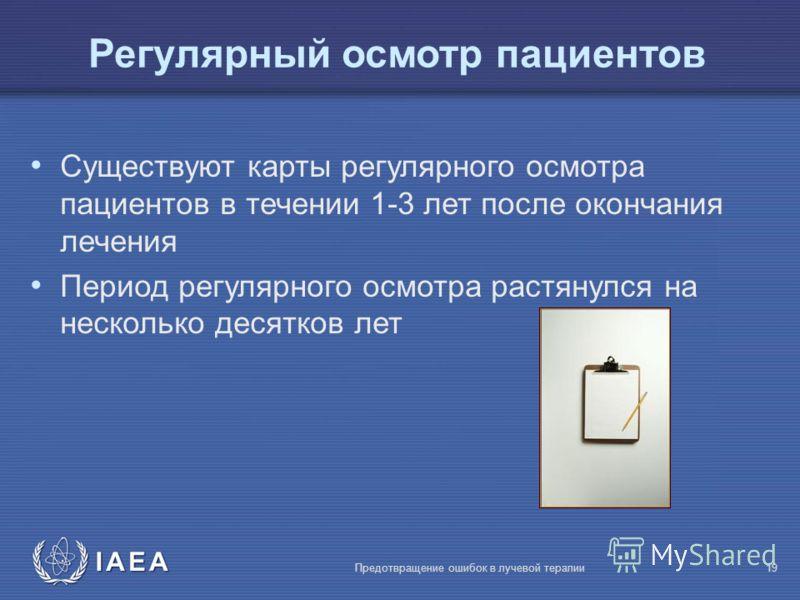 IAEA Предотвращение ошибок в лучевой терапии19 Регулярный осмотр пациентов Существуют карты регулярного осмотра пациентов в течении 1-3 лет после окончания лечения Период регулярного осмотра растянулся на несколько десятков лет