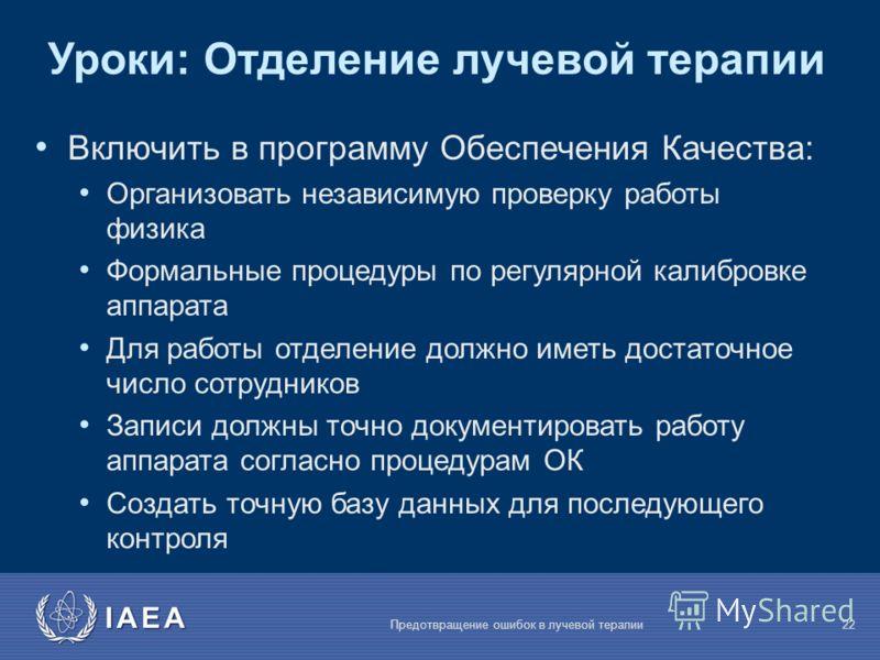 IAEA Предотвращение ошибок в лучевой терапии22 Уроки: Отделение лучевой терапии Включить в программу Обеспечения Качества: Организовать независимую проверку работы физика Формальные процедуры по регулярной калибровке аппарата Для работы отделение дол