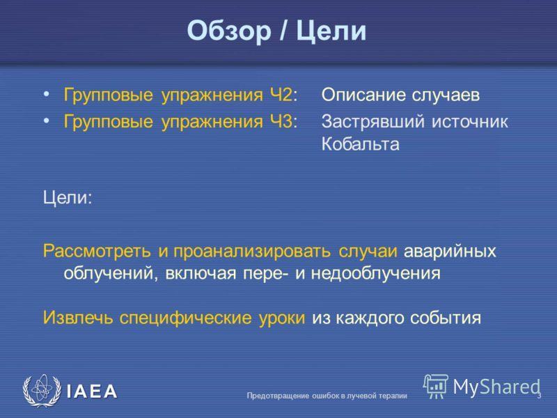 IAEA Предотвращение ошибок в лучевой терапии3 Групповые упражнения Ч2: Описание случаев Групповые упражнения Ч3: Застрявший источник Кобальта Цели: Рассмотреть и проанализировать случаи аварийных облучений, включая пере- и недооблучения Извлечь специ